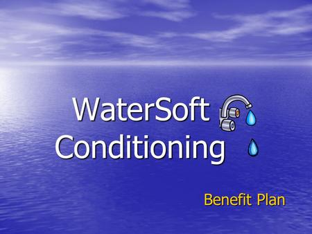 WaterSoft Conditioning Benefit Plan We Offer Total Benefits Health coverage for you and your family Health coverage for you and your family –Medical.