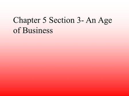 Chapter 5 Section 3- An Age of Business