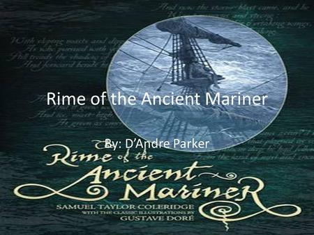 "Rime of the Ancient Mariner By: D'Andre Parker. "" The many men, so beautiful! And they all dead did lie: And a thousand thousand slimy things Lived on;"