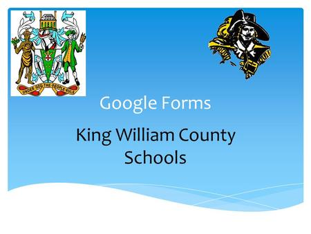 Google Forms King William County Schools.  Google Forms is a free tool from Google that allows you to do the following: ● Create forms, surveys, quizzes,