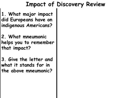 1. What major impact did Europeans have on indigenous Americans? 2. What mneumonic helps you to remember that impact? 3. Give the letter and what it stands.
