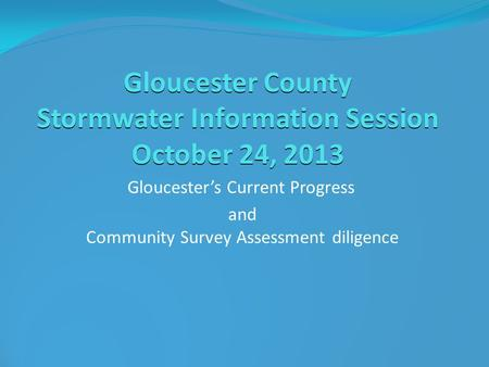 Gloucester County Stormwater Information Session October 24, 2013 Gloucester's Current Progress and Community Survey Assessment diligence.