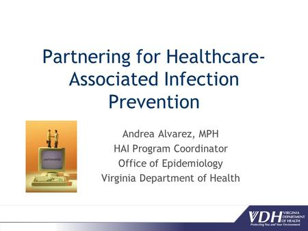 Partnering for Healthcare- Associated Infection Prevention Andrea Alvarez, MPH HAI Program Coordinator Office of Epidemiology Virginia Department of Health.