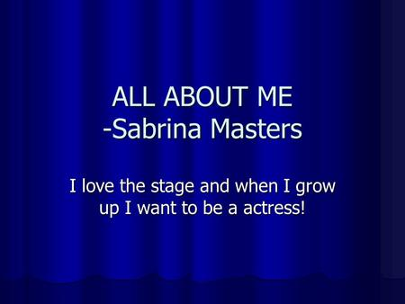 ALL ABOUT ME -Sabrina Masters I love the stage and when I grow up I want to be a actress!