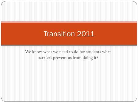 We know what we need to do for students what barriers prevent us from doing it? Transition 2011.