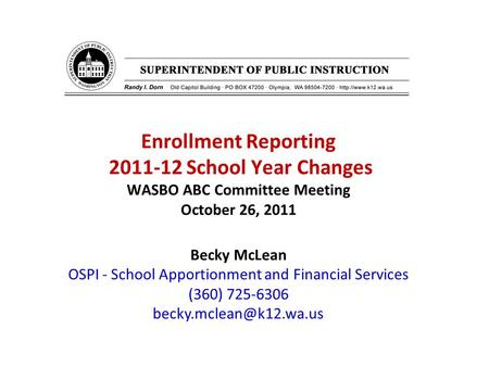 Enrollment Reporting 2011-12 School Year Changes WASBO ABC Committee Meeting October 26, 2011 Becky McLean OSPI - School Apportionment and Financial Services.