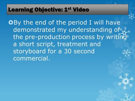 Learning Objective: 1 st Video  By the end of the period I will have demonstrated my understanding of the pre-production process by writing a short script,