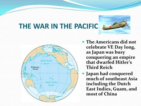 THE WAR IN THE PACIFIC The Americans did not celebrate VE Day long, as Japan was busy conquering an empire that dwarfed Hitler's Third Reich Japan had.