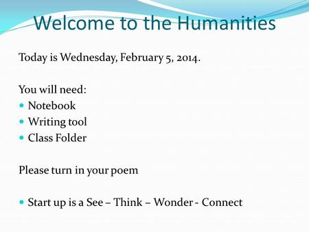 Welcome to the Humanities Today is Wednesday, February 5, 2014. You will need: Notebook Writing tool Class Folder Please turn in your poem Start up is.