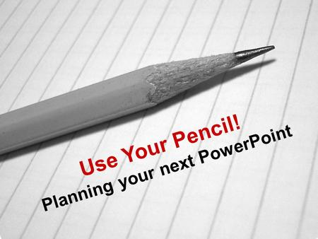 Use Your Pencil! Planning your next PowerPoint. (1) Brainstorming What is the ESSENCE of what you're trying to say?