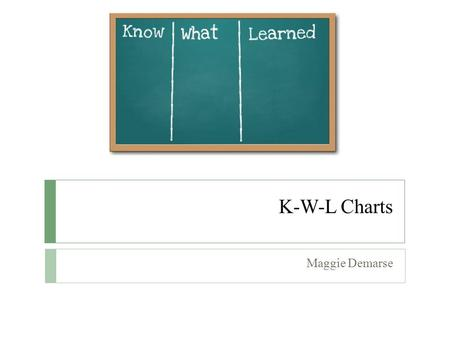 K-W-L Charts Maggie Demarse. Brief Description of the Strategy  K-W-L is an instructional strategy for aiding students in establishing a framework and.