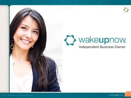 © 2012 WakeUpNow, Inc. All Rights Reserved.. It doesn't matter HOW good WakeUpNow is if you don't know HOW to share the business.