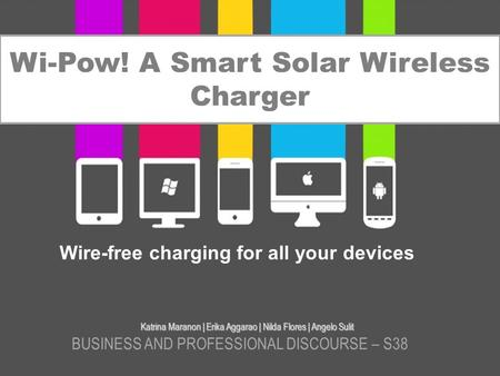 Wi-Pow! A Smart Solar Wireless Charger Katrina Maranon | Erika Aggarao | Nilda Flores | Angelo Sulit BUSINESS AND PROFESSIONAL DISCOURSE – S38 Wire-free.