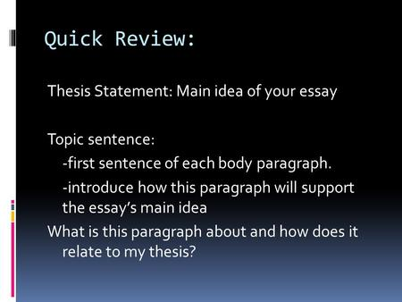 Quick Review: Thesis Statement: Main idea of your essay Topic sentence: -first sentence of each body paragraph. -introduce how this paragraph will support.