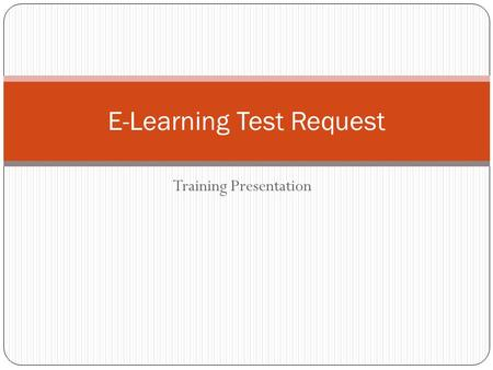 Training Presentation E-Learning Test Request. Objective Provide Test Center staff members with information about the e-learning test request process.