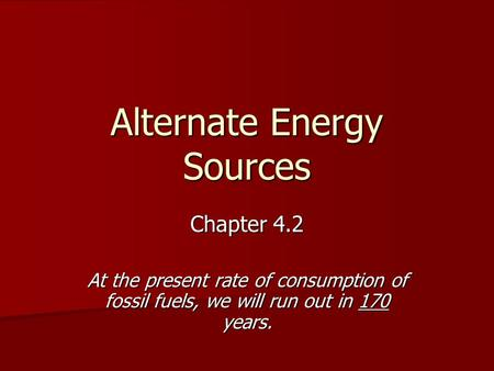 Alternate Energy Sources Chapter 4.2 At the present rate of consumption of fossil fuels, we will run out in 170 years.