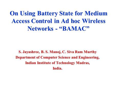 "On Using Battery State for Medium Access Control in Ad hoc Wireless Networks - ""BAMAC"" S. Jayashree, B. S. Manoj, C. Siva Ram Murthy Department of Computer."