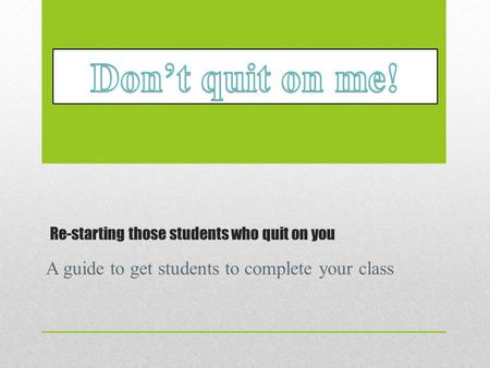 Re-starting those students who quit on you A guide to get students to complete your class.