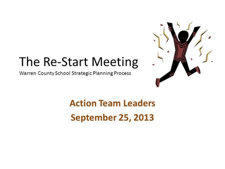 The Re-Start Meeting Warren County School Strategic Planning Process Action Team Leaders September 25, 2013.