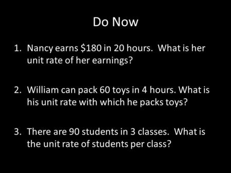 Do Now Nancy earns $180 in 20 hours. What is her unit rate of her earnings? William can pack 60 toys in 4 hours. What is his unit rate with which he packs.