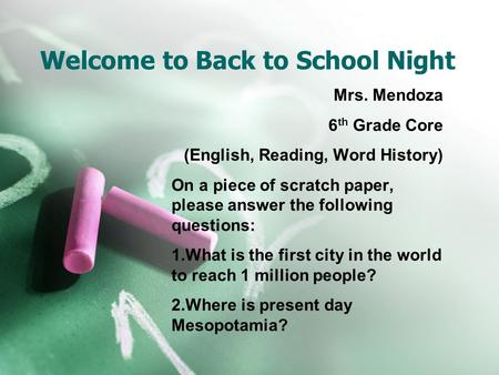 Welcome to Back to School Night Mrs. Mendoza 6 th Grade Core (English, Reading, Word History) On a piece of scratch paper, please answer the following.