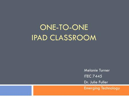 ONE-TO-ONE <strong>IPAD</strong> CLASSROOM Melanie Turner ITEC 7445 Dr. Julie Fuller Emerging Technology.