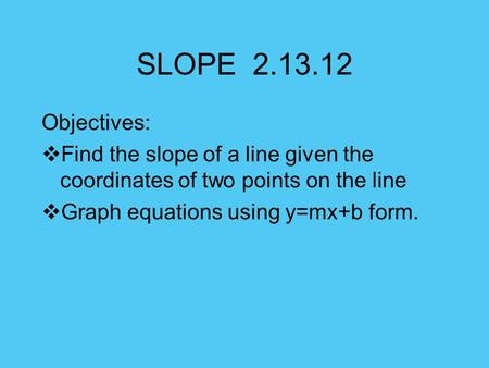 SLOPE 2.13.12 Objectives: Find the slope of a line given the coordinates of two points on the line Graph equations using y=mx+b form.
