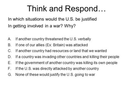 Think and Respond… In which situations would the U.S. be justified In getting involved in a war? Why? A.If another country threatened the U.S. verbally.