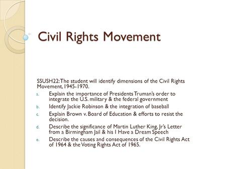 Civil Rights Movement SSUSH22: The student will identify dimensions of the Civil Rights Movement, 1945-1970. Explain the importance of Presidents Truman's.
