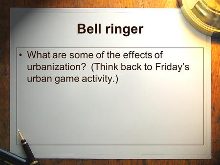 Bell ringer What are some of the effects of urbanization? (Think back to Friday's urban game activity.)