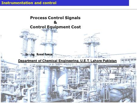 Modelling and Simulation 7. September 2014 / Dr. –Ing Naveed Ramzan 1 Instrumentation and control Department of Chemical Engineering, U.E.T. Lahore Pakistan.