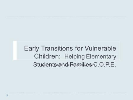 Early Transitions for Vulnerable Children: Helping Elementary Students and Families C.O.P.E. Kelsey Augst, M.Ed. & Patrick Akos, Ph.D.