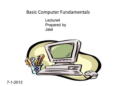 Basic Computer Fundamentals Lecture4 Prepared by Jalal 7-1-2013.