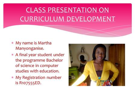 CLASS PRESENTATION ON CURRICULUM DEVELOPMENT  My name is Martha Manyonganise.  A final year student under the programme Bachelor of science in computer.