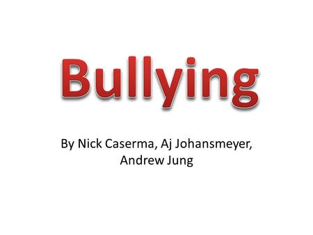 By Nick Caserma, Aj Johansmeyer, Andrew Jung. Bullying Bullying is any type of harassment to a person in any way. Bullying occurs many times without anyone.