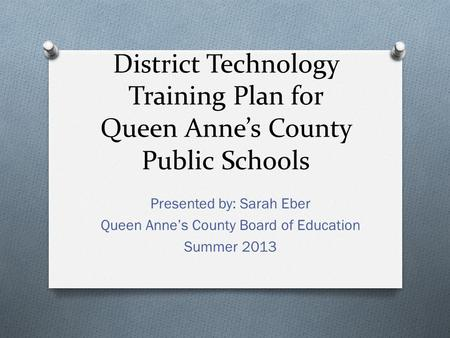 District Technology Training Plan for Queen Anne's County Public Schools Presented by: Sarah Eber Queen Anne's County Board of Education Summer 2013.
