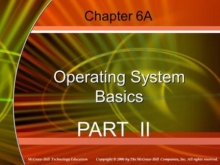 Copyright © 2006 by The McGraw-Hill Companies, Inc. All rights reserved. McGraw-Hill Technology Education Chapter 6A Operating System Basics PART II.