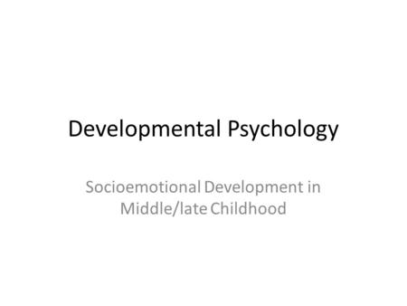 Developmental Psychology Socioemotional Development in Middle/late Childhood.