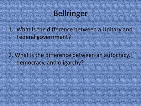 Bellringer What is the difference between a Unitary and Federal government? 2. What is the difference between an autocracy, democracy, and oligarchy?