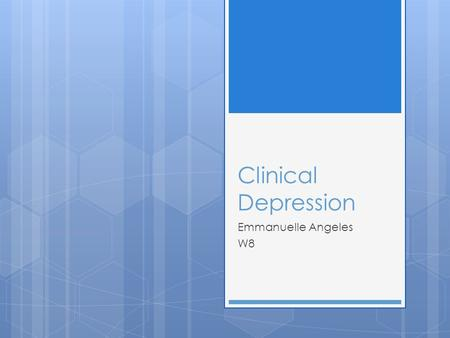 Clinical Depression Emmanuelle Angeles W8. What is Clinical Depression?  A constant sense of hopelessness and despair most of the day; Sometimes for.