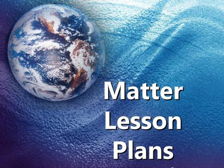 Matter Lesson Plans By: Ms. J. Helton
