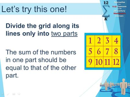 Approaches in a K-12 Classroom for the 21 st Century Mathematics Learners Let's try this one! Divide the grid along its lines only into two parts The sum.