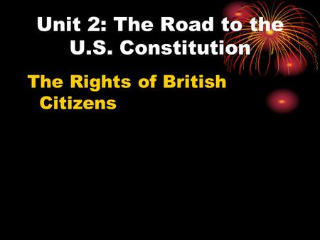 Unit 2: The Road to the U.S. Constitution The Rights of British Citizens.