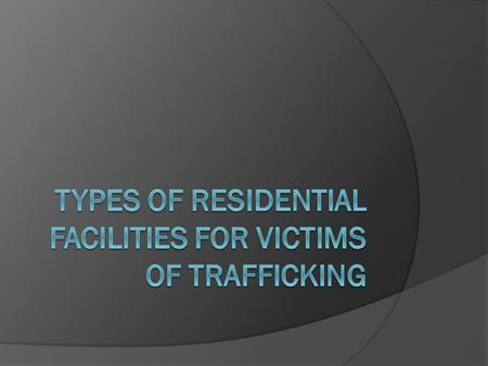 Types of Residential Facilities for Victims of Trafficking Emergency Shelter: is usually the first destination for victims of trafficking, following a.