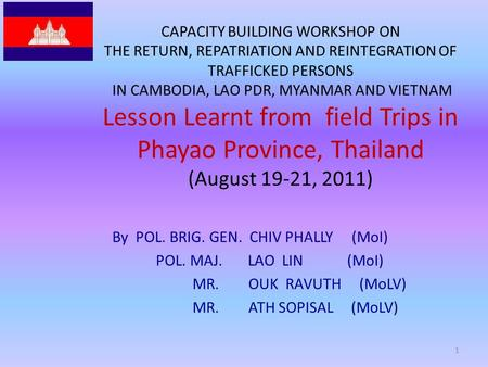 CAPACITY BUILDING WORKSHOP ON THE RETURN, REPATRIATION AND REINTEGRATION OF TRAFFICKED PERSONS IN CAMBODIA, LAO PDR, MYANMAR AND VIETNAM Lesson Learnt.