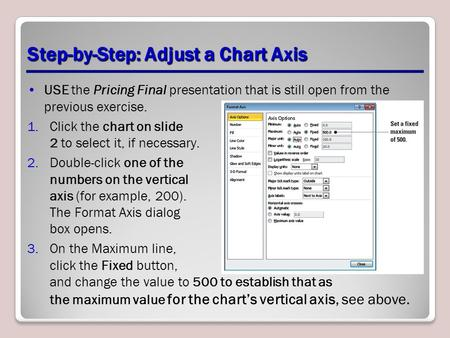Step-by-Step: Adjust a Chart Axis USE the Pricing Final presentation that is still open from the previous exercise. 1.Click the chart on slide 2 to select.