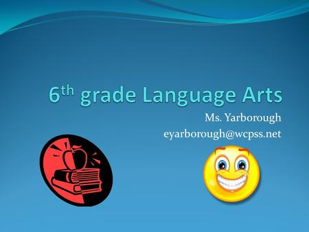 Ms. Yarborough eyarborough@wcpss.net 6th grade Language Arts Ms. Yarborough eyarborough@wcpss.net.