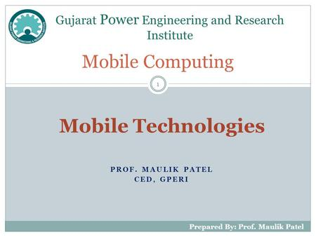 PROF. MAULIK PATEL CED, GPERI Mobile Computing Gujarat Power Engineering and Research Institute 1 Prepared By: Prof. Maulik Patel Mobile Technologies.