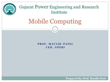 PROF. MAULIK PATEL CED, GPERI Mobile Computing Gujarat Power Engineering and Research Institute 1 Prepared By: Prof. Maulik Patel.