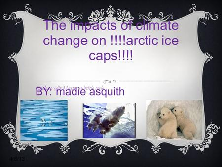 Click to edit Master subtitle style 4/8/13 The impacts of climate change on !!!!arctic ice caps!!!! BY: madie asquith.
